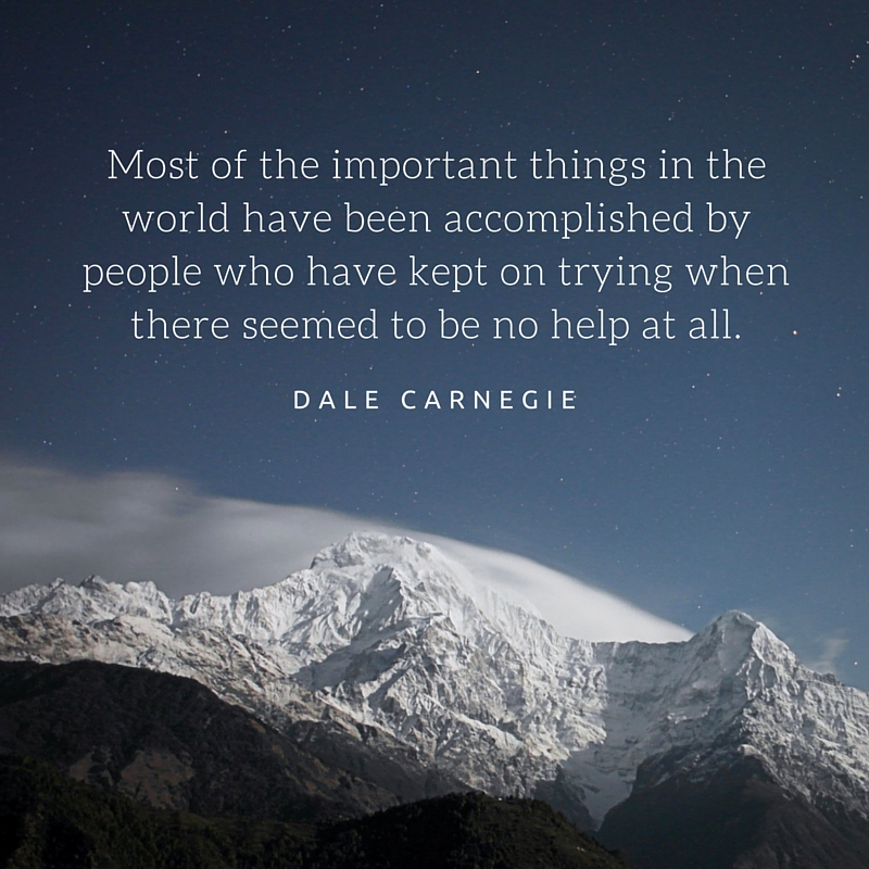 Most of the important things in the world have been accomplished by people who have kept on trying when there seemed to be no help at all.