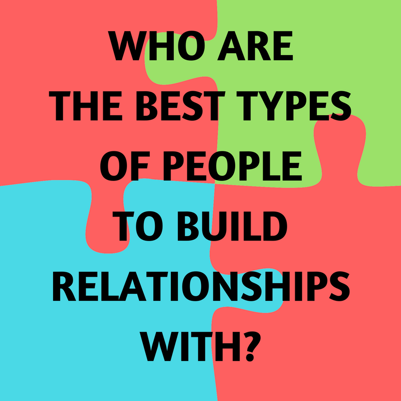 Who are the best types of people to build relationships with_