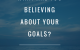 what are you believing about your goals